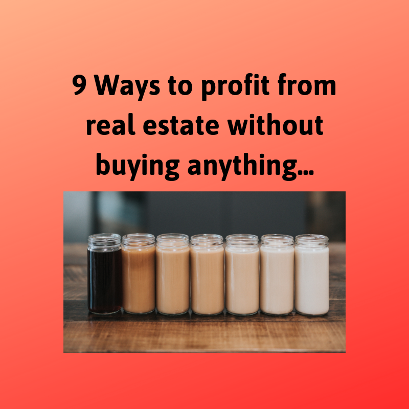 9 Ways To Profit From Real Estate Without Buying Anything…